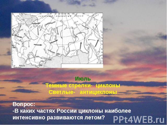 Июль Темные стрелки- циклоны Светлые- антициклоны Вопрос: -В каких частях России циклоны наиболее интенсивно развиваются летом?