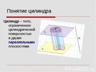 Понятие цилиндра Цилиндр – тело, ограниченное цилиндрической поверхностью и двум