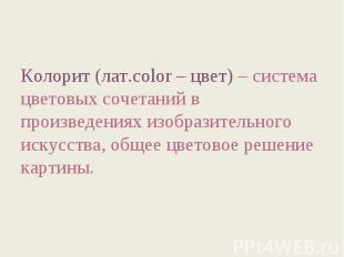 Колорит (лат.color – цвет) – система цветовых сочетаний в произведениях изобрази