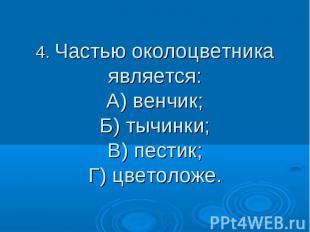 4. Частью околоцветника является: А) венчик; Б) тычинки; В) пестик; Г) цветоложе