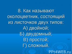 8. Как называют околоцветник, состоящий из листочков двух типов: А) двойной; Б)