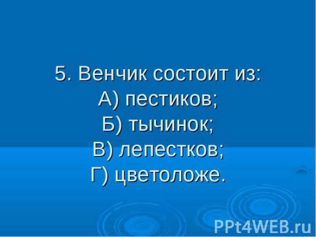 5. Венчик состоит из: А) пестиков; Б) тычинок; В) лепестков; Г) цветоложе.