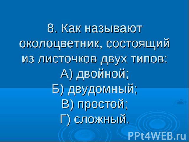 8. Как называют околоцветник, состоящий из листочков двух типов: А) двойной; Б) двудомный; В) простой; Г) сложный.