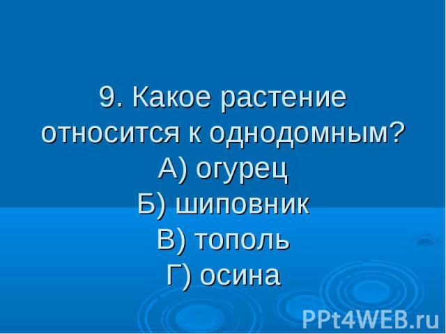 9. Какое растение относится к однодомным? А) огурец Б) шиповник В) тополь Г) осина