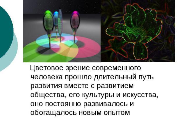 Цветовое зрение современного человека прошло длительный путь развития вместе с развитием общества, его культуры и искусства, оно постоянно развивалось и обогащалось новым опытом