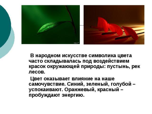 В народном искусстве символика цвета часто складывалась под воздействием красок окружающей природы: пустынь, рек лесов. Цвет оказывает влияние на наше самочувствие. Синий, зеленый, голубой – успокаивают. Оранжевый, красный – пробуждают энергию.