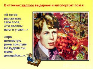 В оттенках желтого выдержан и автопортрет поэта: «Я готов рассказать тебе поле,