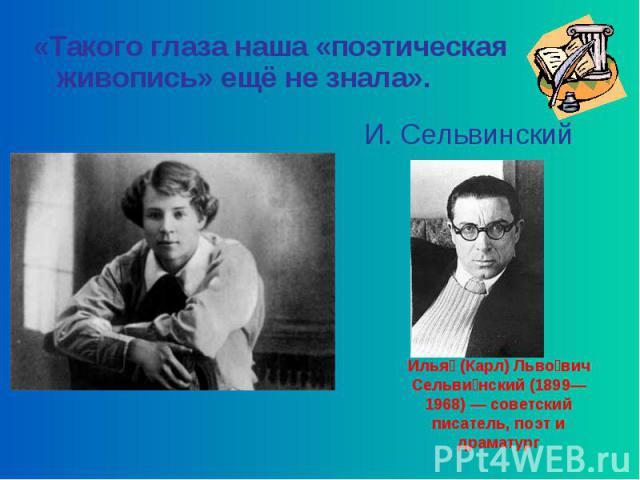 «Такого глаза наша «поэтическая живопись» ещё не знала». И. Сельвинский Илья (Карл) Льво вич Сельви нский (1899—1968) — советский писатель, поэт и драматург