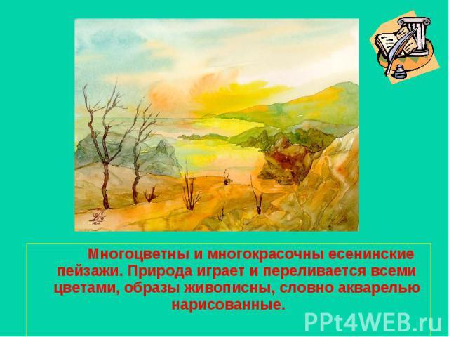 Многоцветны и многокрасочны есенинские пейзажи. Природа играет и переливается всеми цветами, образы живописны, словно акварелью нарисованные.