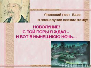 Японский поэт Басе в полнолуние сложил хокку: НОВОЛУНИЕ! С ТОЙ ПОРЫ Я ЖДАЛ – И В