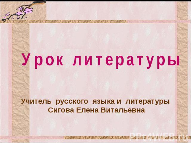 Урок литературы Учитель русского языка и литературы Сигова Елена Витальевна