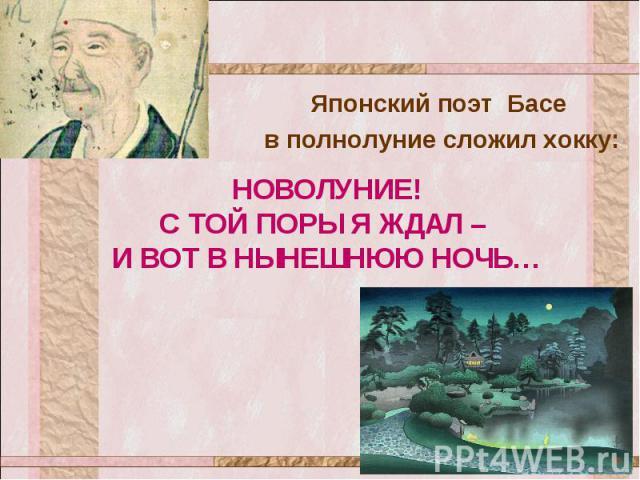 Японский поэт Басе в полнолуние сложил хокку: НОВОЛУНИЕ! С ТОЙ ПОРЫ Я ЖДАЛ – И ВОТ В НЫНЕШНЮЮ НОЧЬ…