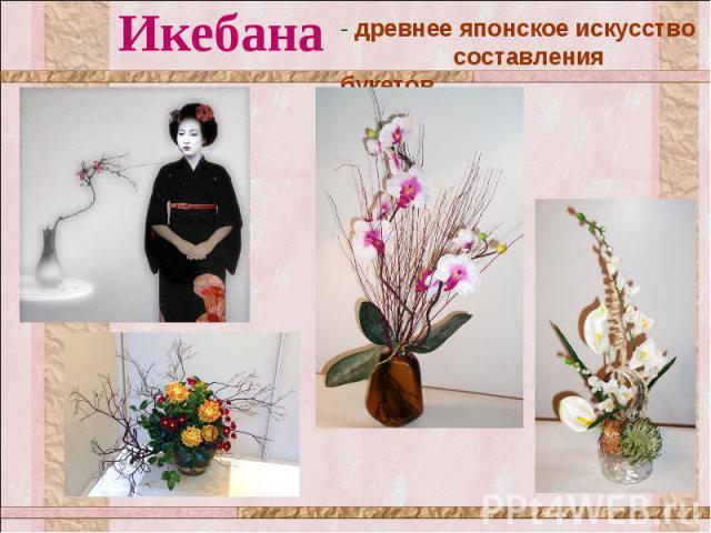 Икебана - древнее японское искусство составления букетов.