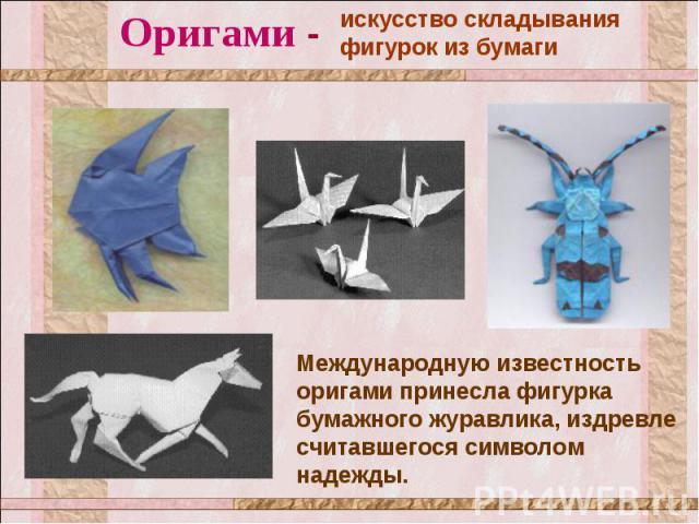 Оригами - искусство складывания фигурок из бумаги Международную известность оригами принесла фигурка бумажного журавлика, издревле считавшегося символом надежды.