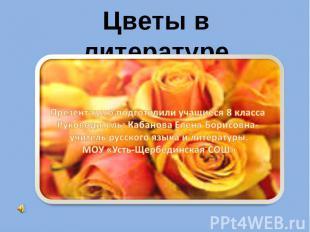 Цветы в литературе Презентацию подготовили учащиеся 8 класса Руководитель: Кабан