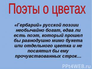Поэты о цветах «Гербарий» русской поэзии необычайно богат, едва ли есть поэт, ко