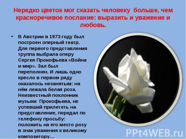 Нередко цветок мог сказать человеку больше, чем красноречивое послание: выразить и уважение и любовь. В Австрии в 1973 году был построен оперный театр. Для первого представления труппа выбрала оперу Сергея Прокофьева «Война и мир». Зал был переполне…