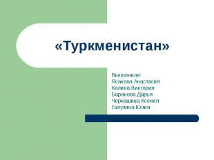 Туркменистан Выполнили: Ясакова Анастасия Калина Виктория Баранова Дарья Черкаши