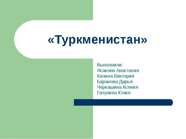 Туркменистан Выполнили: Ясакова Анастасия Калина Виктория Баранова Дарья Черкашина Ксения Галузина Юлия