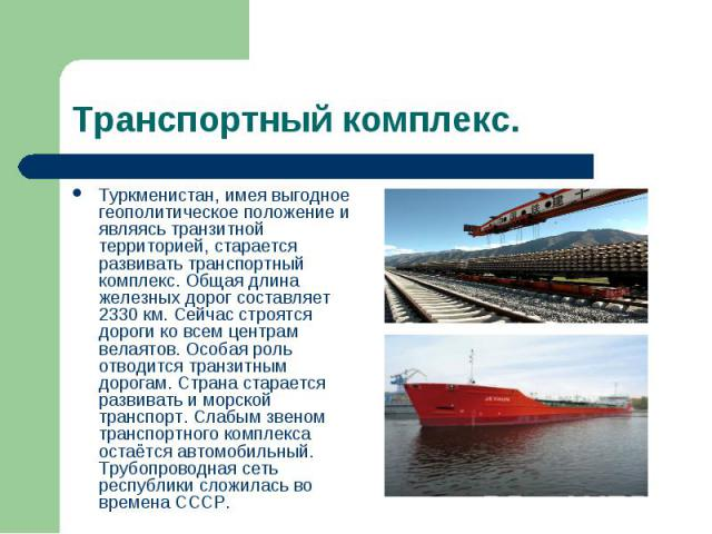 Транспортный комплекс. Туркменистан, имея выгодное геополитическое положение и являясь транзитной территорией, старается развивать транспортный комплекс. Общая длина железных дорог составляет 2330 км. Сейчас строятся дороги ко всем центрам велаятов.…