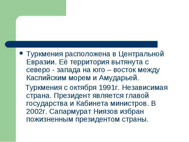 Туркмения расположена в Центральной Евразии. Её территория вытянута с северо - запада на юго – восток между Каспийским морем и Амударьей. Туркмения с октября 1991г. Независимая страна. Президент является главой государства и Кабинета министров. В 20…