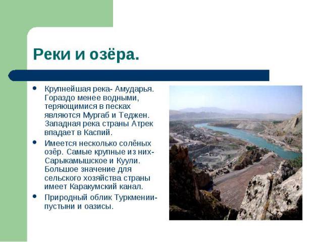 Реки и озёра. Крупнейшая река- Амударья. Гораздо менее водными, теряющимися в песках являются Мургаб и Теджен. Западная река страны Атрек впадает в Каспий. Имеется несколько солёных озёр. Самые крупные из них- Сарыкамышское и Куули. Большое значение…