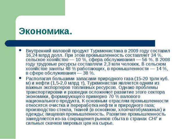 Экономика. Внутренний валовой продукт Туркменистана в 2009 году составил 16,24млрд долл. При этом промышленность составляет 34%, сельское хозяйство— 10%, сфера обслуживания— 56%. В 2008 году трудовые ресурсы составляли 2,3млн человек. В сельс…