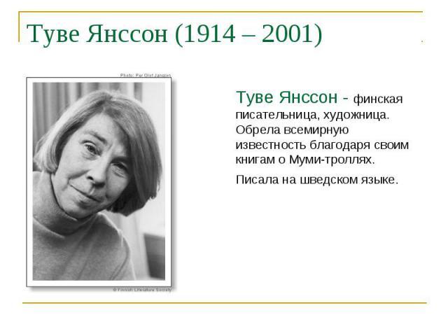 Туве Янссон (1914 – 2001) Туве Янссон - финская писательница, художница. Обрела всемирную известность благодаря своим книгам о Муми-троллях. Писала на шведском языке.