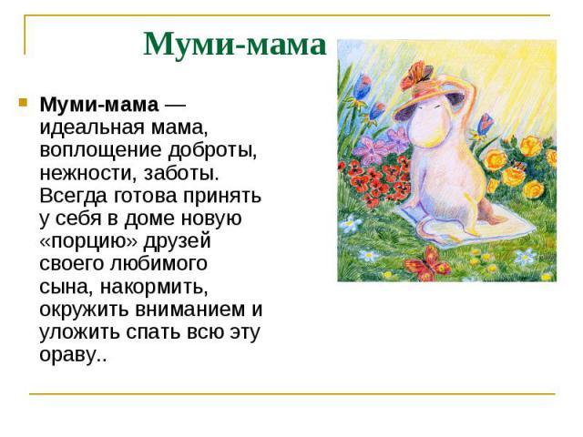 Муми-мама Муми-мама— идеальная мама, воплощение доброты, нежности, заботы. Всегда готова принять у себя в доме новую «порцию» друзей своего любимого сына, накормить, окружить вниманием и уложить спать всю эту ораву..
