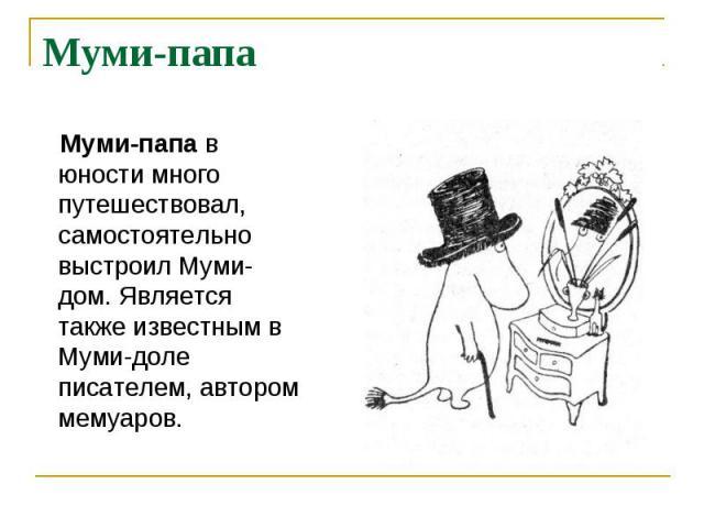 Муми-папа Муми-папав юности много путешествовал, самостоятельно выстроил Муми-дом. Является также известным в Муми-доле писателем, автором мемуаров.
