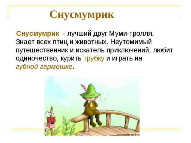 Снусмумрик Снусмумрик - лучший друг Муми-тролля. Знает всех птиц и животных. Неутомимый путешественник и искатель приключений, любит одиночество, курить трубку и играть на губной гармошке.
