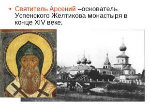 Святитель Арсений –основатель Успенского Желтикова монастыря в конце XIV веке.
