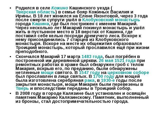 Родился в селе Кожино Кашинского уезда (Тверская область) в семье бояр Кожиных Василия и Ирины. В 18 лет женился на Елене Яхонтовой, через 3 года после смерти супруги ушёл в Клобуковский монастырь города Кашина, где был пострижен с именем Макарий. Ч…
