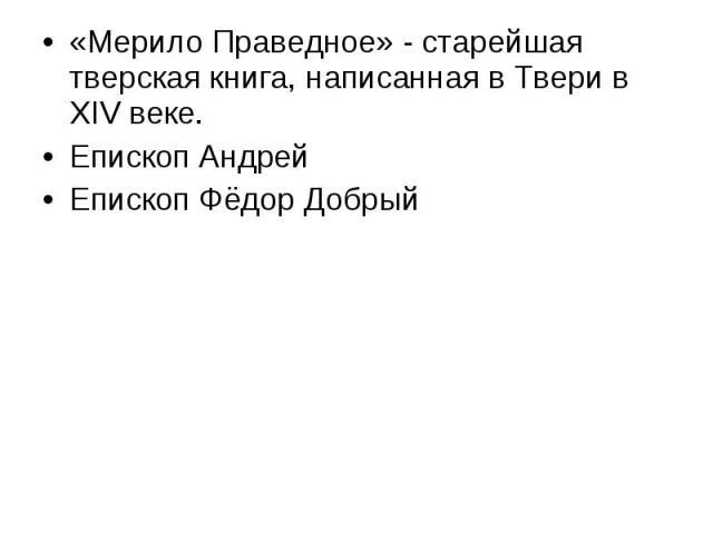 «Мерило Праведное» - старейшая тверская книга, написанная в Твери в XIV веке. Епископ Андрей Епископ Фёдор Добрый