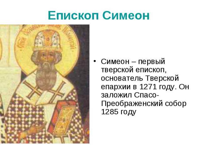 Епископ Симеон Симеон – первый тверской епископ, основатель Тверской епархии в 1271 году. Он заложил Спасо-Преображенский собор 1285 году
