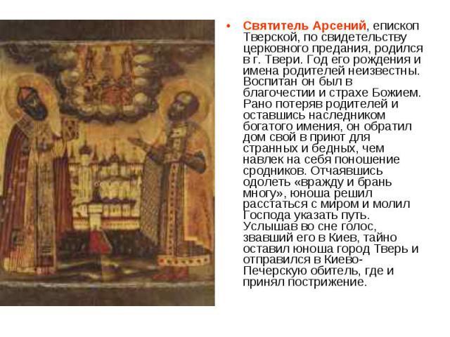 Святитель Арсений, епископ Тверской, по свидетельству церковного предания, родился в г. Твери. Год его рождения и имена родителей неизвестны. Воспитан он был в благочестии и страхе Божием. Рано потеряв родителей и оставшись наследником богатого имен…