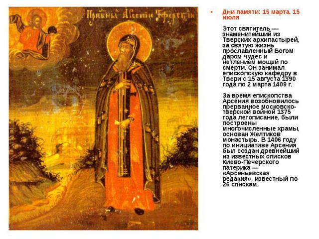 Дни памяти: 15 марта, 15 июля Этот святитель — знаменитейший из Тверских архипастырей, за святую жизнь прославленный Богом даром чудес и нетлением мощей по смерти. Он занимал епископскую кафедру в Твери с 15 августа 1390 года по 2 марта 1409 г. За в…