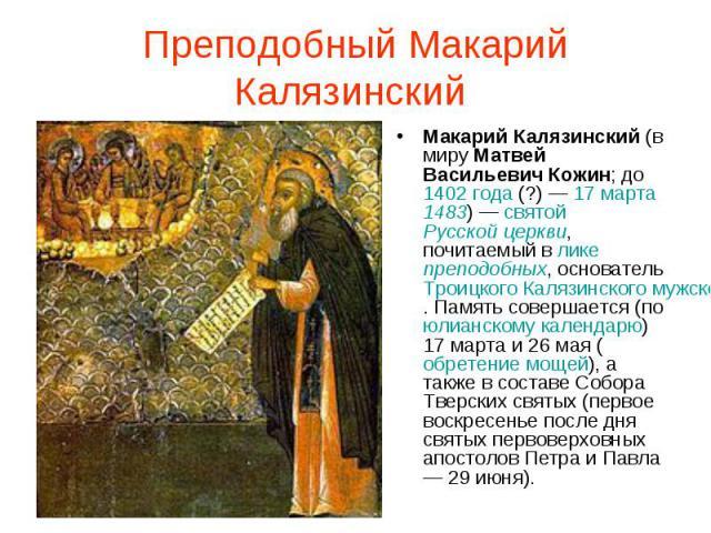 Преподобный Макарий Калязинский Макарий Калязинский (в миру Матвей Васильевич Кожин; до 1402 года (?) — 17 марта 1483) — святой Русской церкви, почитаемый в лике преподобных, основатель Троицкого Калязинского мужского монастыря. Память совершается (…
