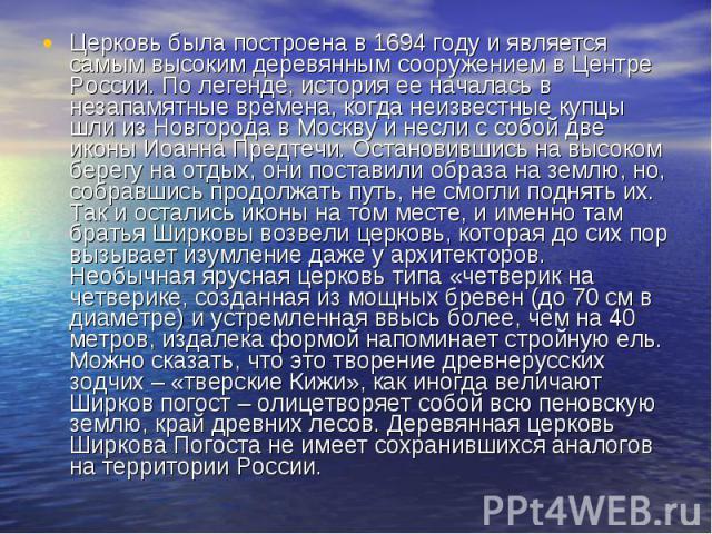 Церковь была построена в 1694 году и является самым высоким деревянным сооружением в Центре России. По легенде, история ее началась в незапамятные времена, когда неизвестные купцы шли из Новгорода в Москву и несли с собой две иконы Иоанна Предтечи. …