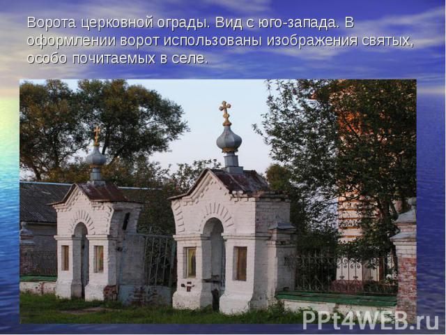 Ворота церковной ограды. Вид с юго-запада. В оформлении ворот использованы изображения святых, особо почитаемых в селе.