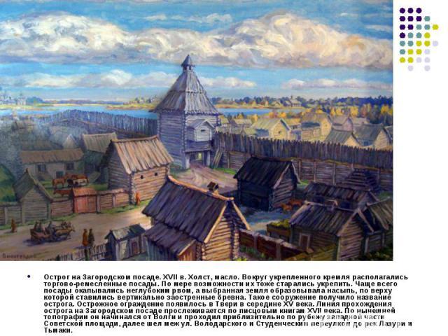 Острог на Загородском посаде. XVII в. Холст, масло. Вокруг укрепленного кремля располагались торгово-ремесленные посады. По мере возможности их тоже старались укрепить. Чаще всего посады окапывались неглубоким рвом, а выбранная земля образовывала на…