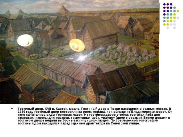 Гостиный двор. XVII в. Картон, масло. Гостиный двор в Твери находился в разных местах. В 1636 году гостиный двор построили за рвом, справа, при выезде из Владимирских ворот. От него начинались ряды торговых лавок. На гостином дворе стояли: гостиная …
