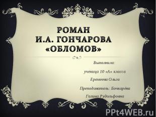 Роман И.а. Гончарова «Обломов» Выполнила: ученица 10 «А» класса Еремеева Ольга П