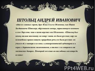 Штольц Андрей Иванович -один из главных героев, друг Ильи Ильича Обломова, сын И