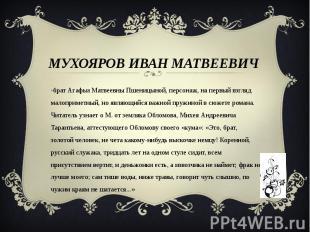 Мухояров Иван Матвеевич -брат Агафьи Матвеевны Пшеницыной, персонаж, на первый в