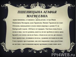 Пшеницына Агафья Матвеевна -вдова чиновника, оставшаяся с двумя детьми, сестра И