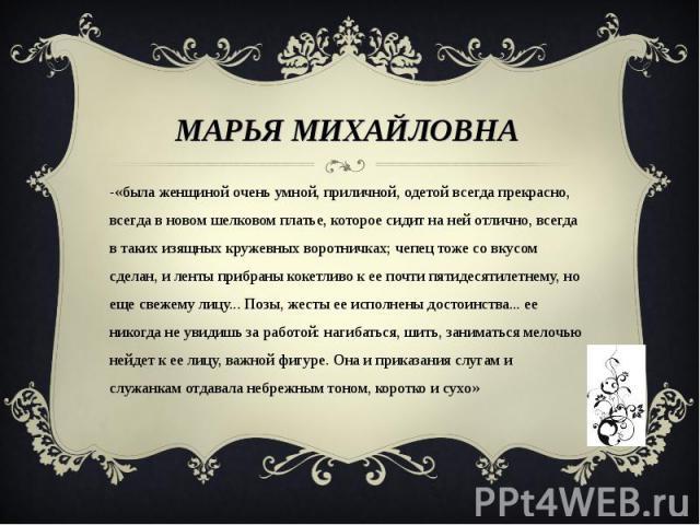 Марья Михайловна -«была женщиной очень умной, приличной, одетой всегда прекрасно, всегда в новом шелковом платье, которое сидит на ней отлично, всегда в таких изящных кружевных воротничках; чепец тоже со вкусом сделан, и ленты прибраны кокетливо к е…