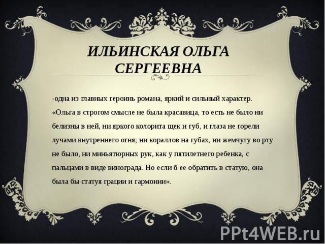 Ильинская Ольга Сергеевна -одна из главных героинь романа, яркий и сильный характер. «Ольга в строгом смысле не была красавица, то есть не было ни белизны в ней, ни яркого колорита щек и губ, и глаза не горели лучами внутреннего огня; ни кораллов на…