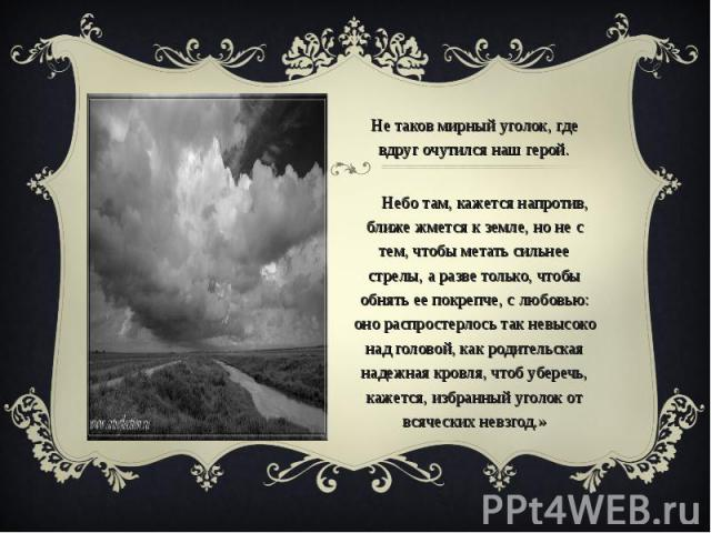 «Не таков мирный уголок, где вдруг очутился наш герой. Небо там, кажется напротив, ближе жмется к земле, но не с тем, чтобы метать сильнее стрелы, а разве только, чтобы обнять ее покрепче, с любовью: оно распростерлось так невысоко над головой, как …