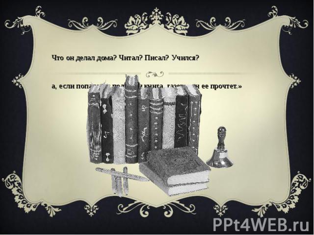 «Что он делал дома? Читал? Писал? Учился? Да, если попадется под руки книга, газета, он ее прочтет.»